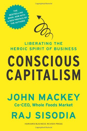 Conscious Capitalism, With a New Preface by the Authors: Liberating the Heroic Spirit of Business by  John Mackey, Rajendra Sisodia, Bill George (Foreword)