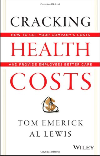 Cracking Health Costs: How to Cut Your Company's Health Costs and Provide Employees Better Care by Tom Emerick, Al Lewis