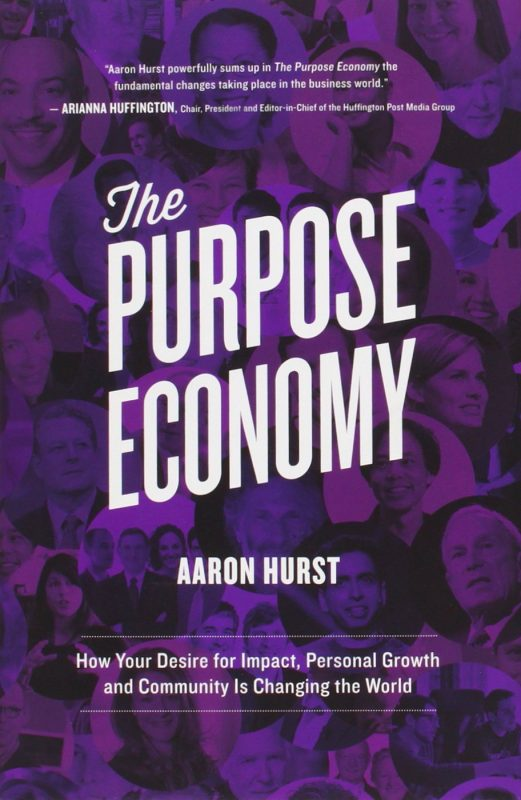 The Purpose Economy: How Your Desire for Impact, Personal Growth and Community Is Changing the World by Aaron Hurst